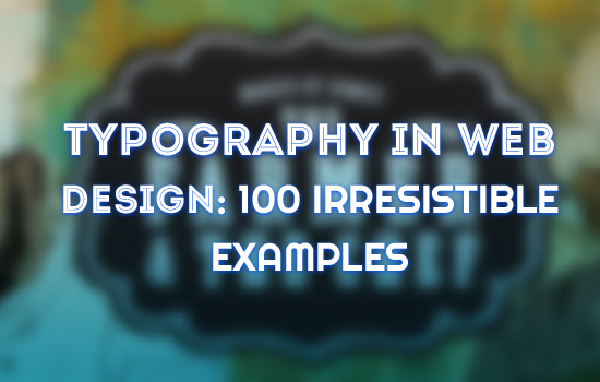 Typography in Web Design: 100 Irresistible Examples