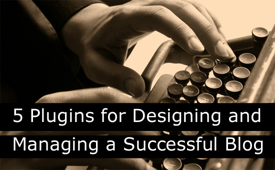 5 Plugins for Designing and Managing a Successful Blog