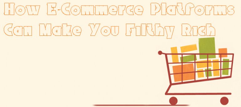 How E-Commerce Platforms Can Make You Filthy Rich