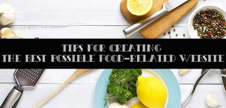Tips For Creating The Best Possible Food-Related Website