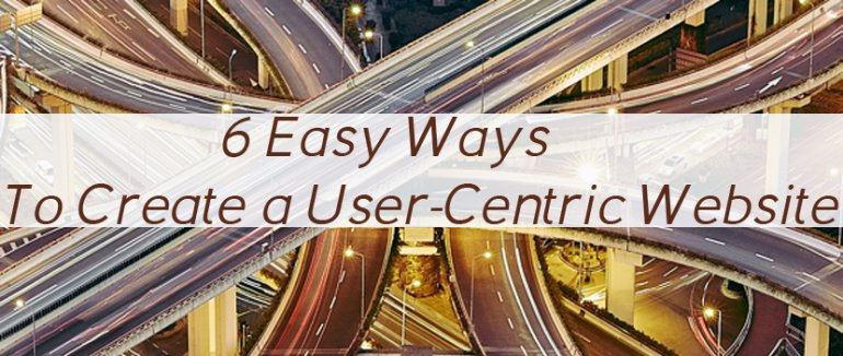 6 Easy Ways To Create a User-Centric Website