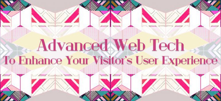 Advanced Web Tech To Enhance Your Visitor's User Experience