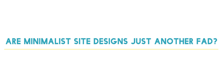 Are Minimalist Site Designs Just Another Fad?