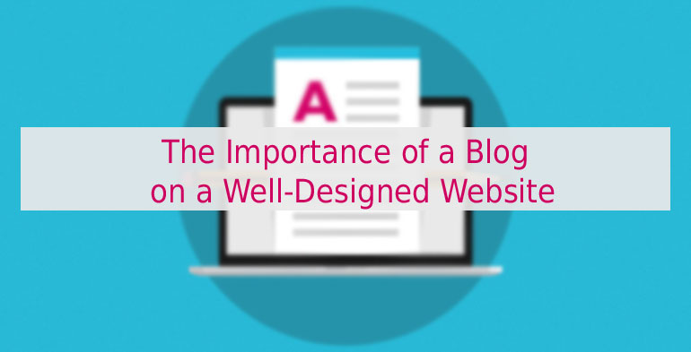 The Importance of a Blog on a Well-Designed Website