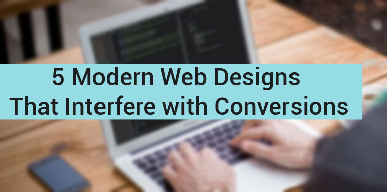 5 Modern Web Designs That Interfere with Conversions