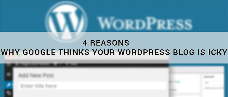 4 Reasons Why Google Thinks Your Wordpress Blog Is Icky