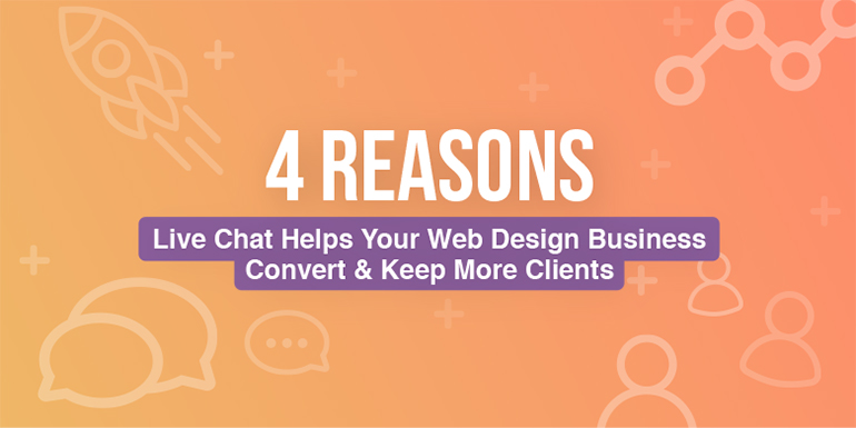 4 Reasons Live Chat Helps Your Web Design Business Convert and Keep More Clients