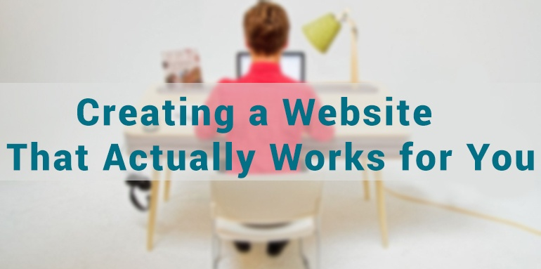 Creating a Website That Actually Works for You