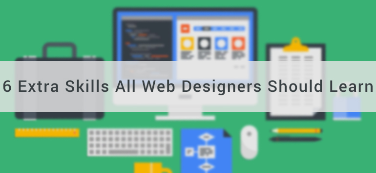 Beyond Web Design: 6 Extra Skills All Web Designers Should Learn