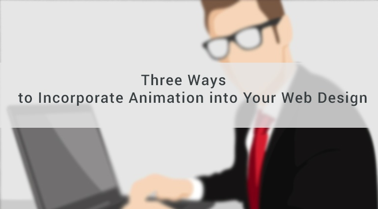 Three Ways to Incorporate Animation into Your Web Design