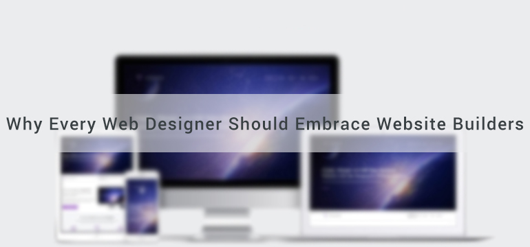 Why Every Web Designer Should Embrace Website Builders
