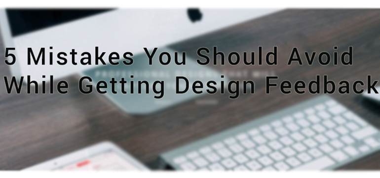 5 Mistakes You Should Avoid While Getting Design Feedback