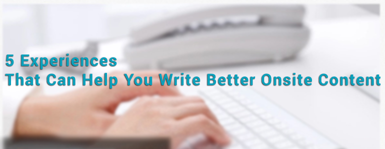 5 Experiences That Can Help You Write Better Onsite Content
