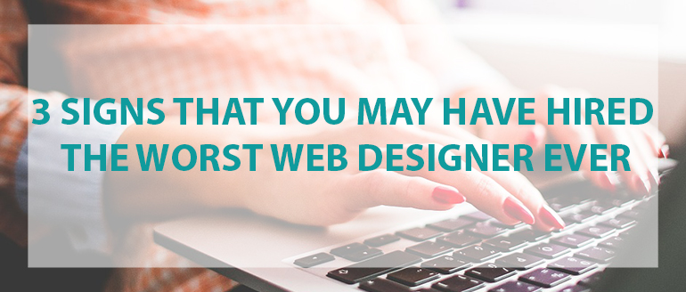 3 Signs That You May Have Hired the Worst Web Designer Ever
