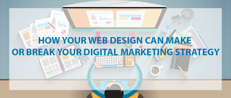 How Your Web Design Can Make or Break Your Digital Marketing Strategy
