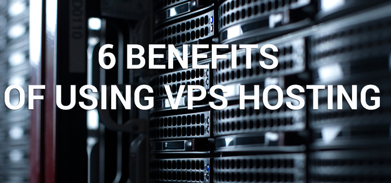 6 Benefits of Using VPS Hosting