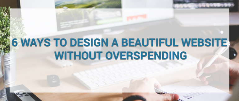 6 Ways To Design A Beautiful Website Without Overspending
