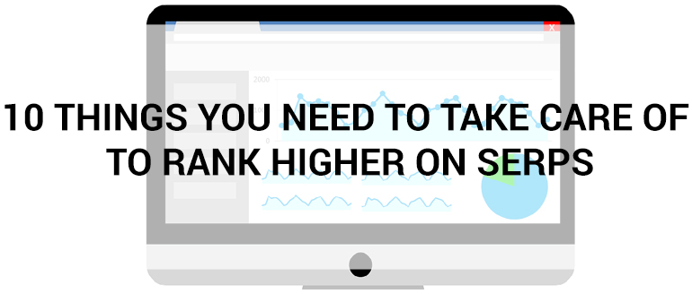 10 Things You Need to Take Care of to Rank Higher on SERPs