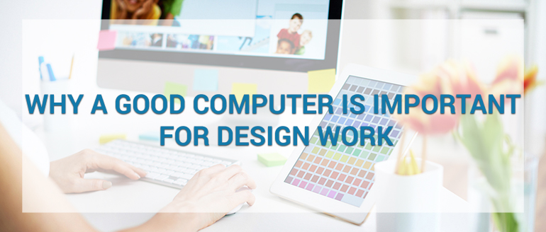 Why a Good Computer is Important for Design Work