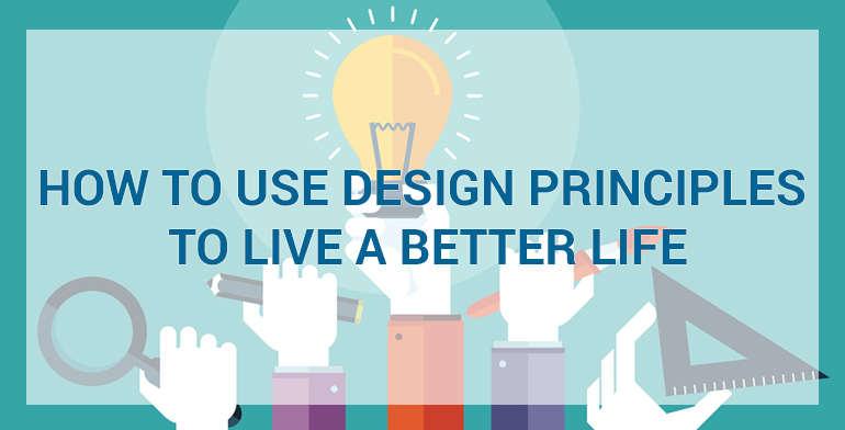 How to Use Design Principles to Live a Better Life