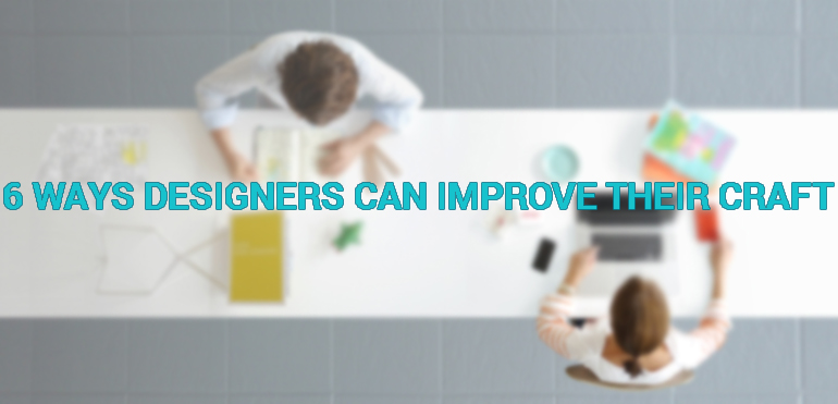 6 Ways Designers Can Improve Their Craft