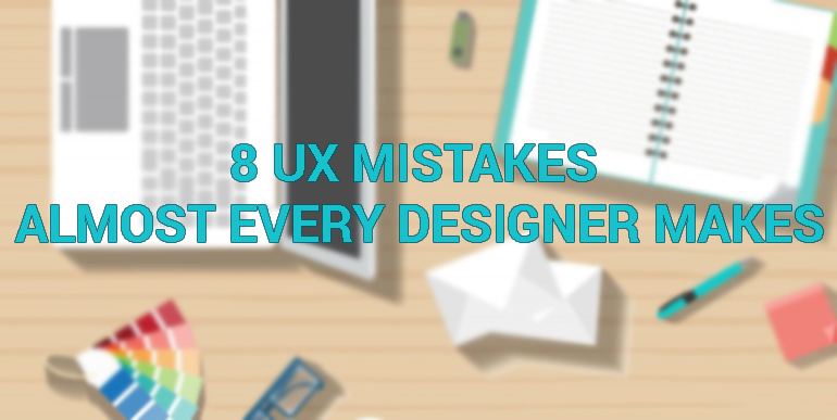 8 UX Mistakes Almost Every Designer Makes