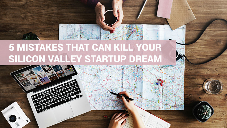 5 Mistakes That Can Kill Your Silicon Valley Startup Dream