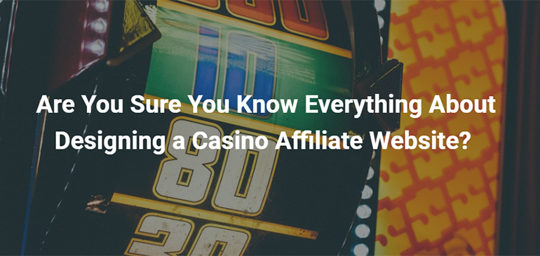 Are You Sure You Know Everything About Designing a Casino Affiliate Website?