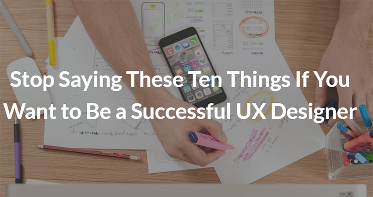 Stop Saying These Ten Things If You Want to Be a Successful UX Designer