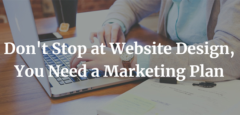 Don't Stop at Website Design, You Need a Marketing Plan