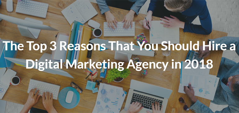 The Top 3 Reasons That You Should Hire a Digital Marketing Agency in 2018