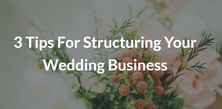 3 Tips For Structuring Your Wedding Business