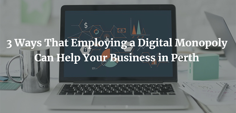 3 Ways That Employing a Digital Monopoly Can Help Your Business in Perth