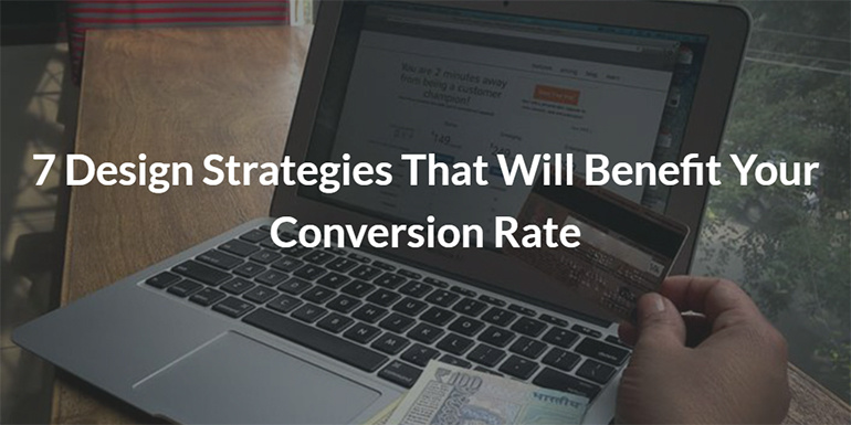 7 Design Strategies That Will Benefit Your Conversion Rate