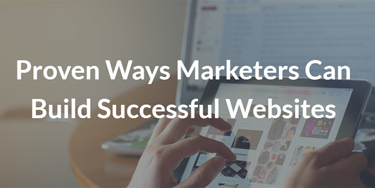 Proven Ways Marketers Can Build Successful Websites