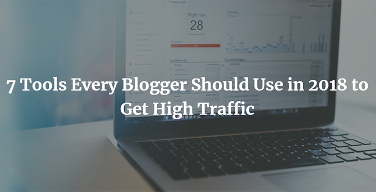 7 Tools Every Blogger Should Use in 2018 to Get High Traffic