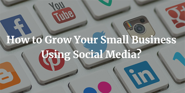 How to Grow Your Small Business Using Social Media?