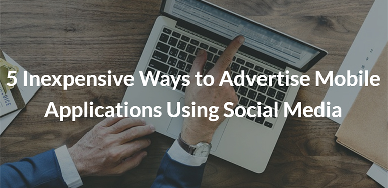 5 Inexpensive Ways to Advertise Mobile Applications Using Social Media