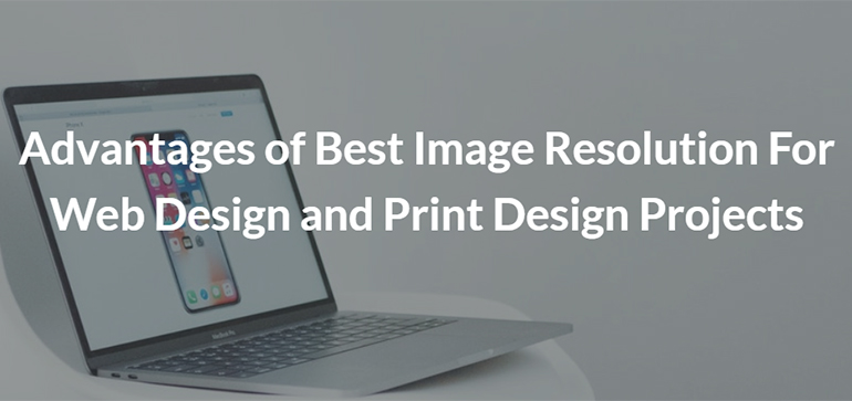 Advantages of Best Image Resolution For Web Design and Print Design Projects