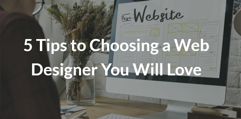 5 Tips to Choosing a Web Designer You Will Love