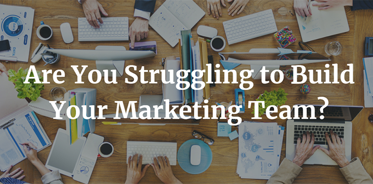 Are You Struggling to Build Your Marketing Team?