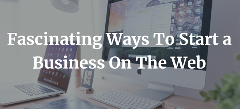 Fascinating Ways To Start a Business On The Web