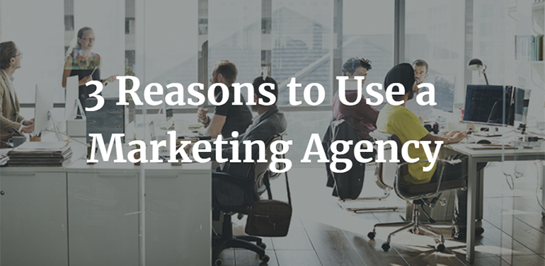 3 Reasons to Use a Marketing Agency