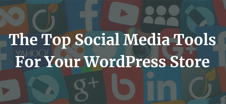 The Top Social Media Tools For Your WordPress Store