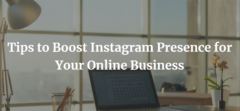 Tips to Boost Instagram Presence for Your Online Business