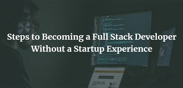 Steps to Becoming a Full Stack Developer Without a Startup Experience