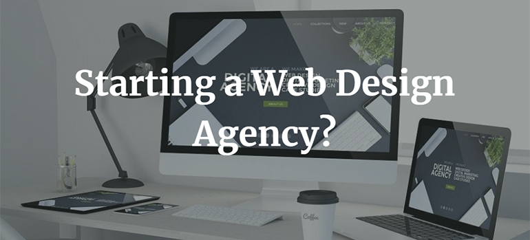 Starting a Web Design Agency? Here Are Some Steps You Need To Take