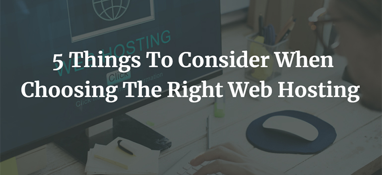 5 Things To Consider When Choosing The Right Web Hosting