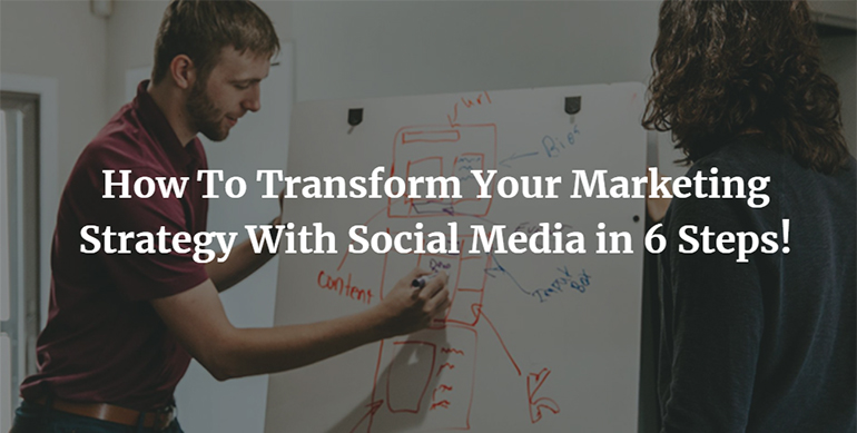 How To Transform Your Marketing Strategy With Social Media in 6 Steps!