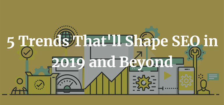 5 Trends That'll Shape SEO in 2019 and Beyond